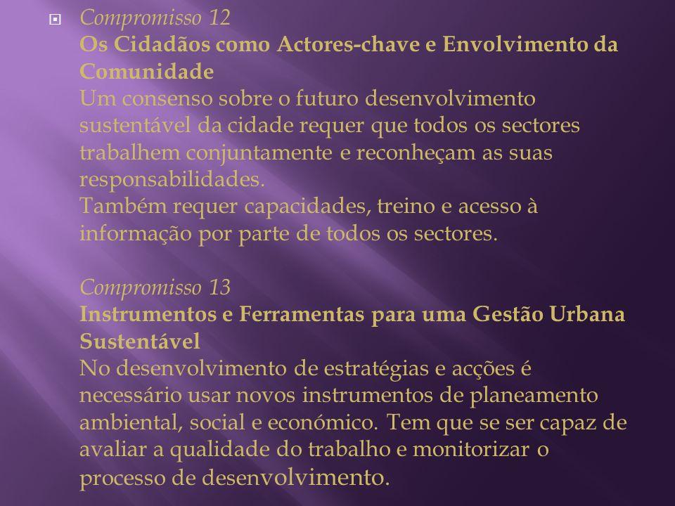Compromisso 12 Os Cidadãos como Actores-chave e Envolvimento da Comunidade Um consenso sobre o futuro desenvolvimento sustentável da cidade requer que todos os sectores trabalhem conjuntamente e reconheçam as suas responsabilidades.