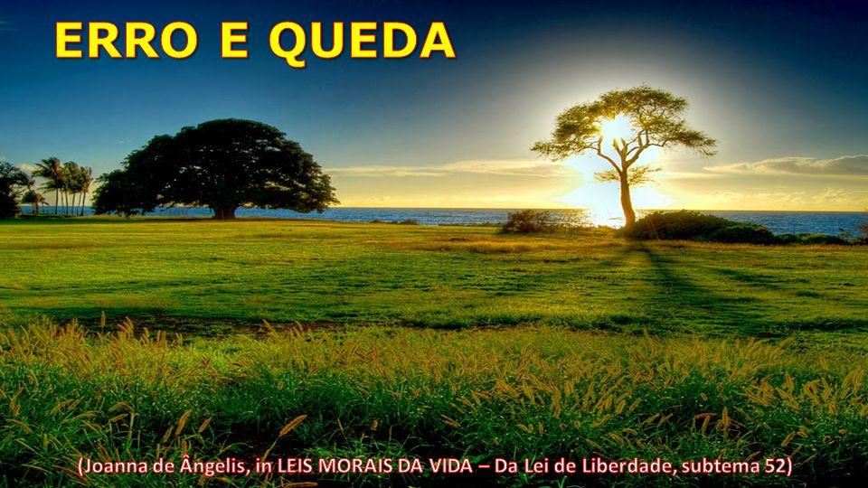 ERRO E QUEDA (Joanna de Ângelis, in LEIS MORAIS DA VIDA – Da Lei de Liberdade, subtema 52)