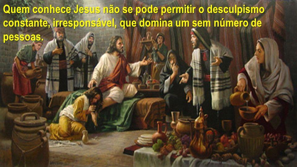 Quem conhece Jesus não se pode permitir o desculpismo constante, irresponsável, que domina um sem número de pessoas.