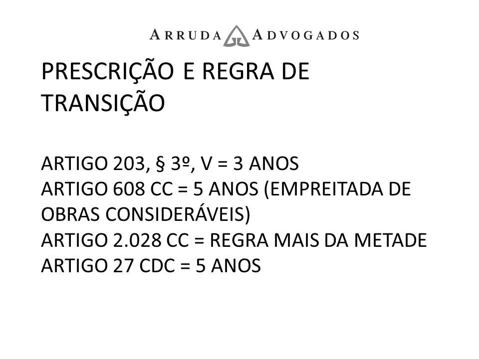 PRESCRIÇÃO E REGRA DE TRANSIÇÃO ARTIGO 203, § 3º, V = 3 ANOS ARTIGO 608 CC = 5 ANOS (EMPREITADA DE OBRAS CONSIDERÁVEIS) ARTIGO 2.028 CC = REGRA MAIS DA METADE ARTIGO 27 CDC = 5 ANOS