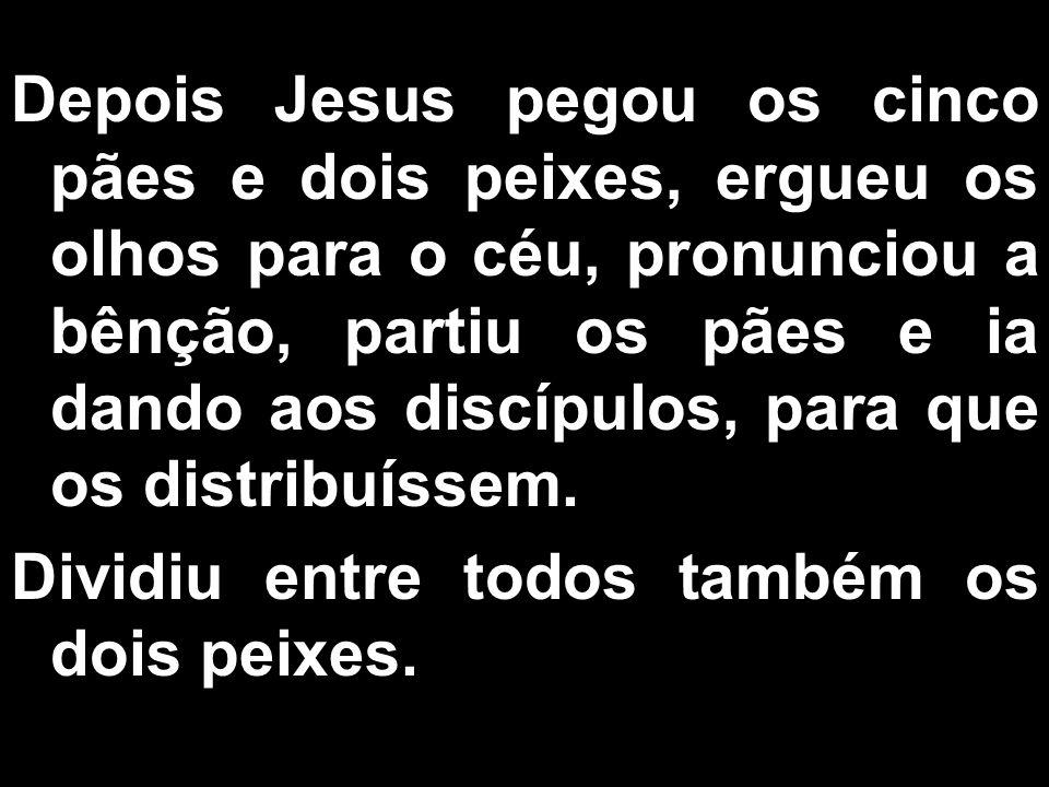 Depois Jesus pegou os cinco pães e dois peixes, ergueu os olhos para o céu, pronunciou a bênção, partiu os pães e ia dando aos discípulos, para que os distribuíssem.
