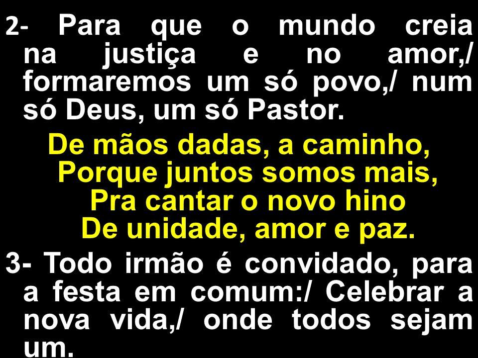 2- Para que o mundo creia na justiça e no amor,/ formaremos um só povo,/ num só Deus, um só Pastor.