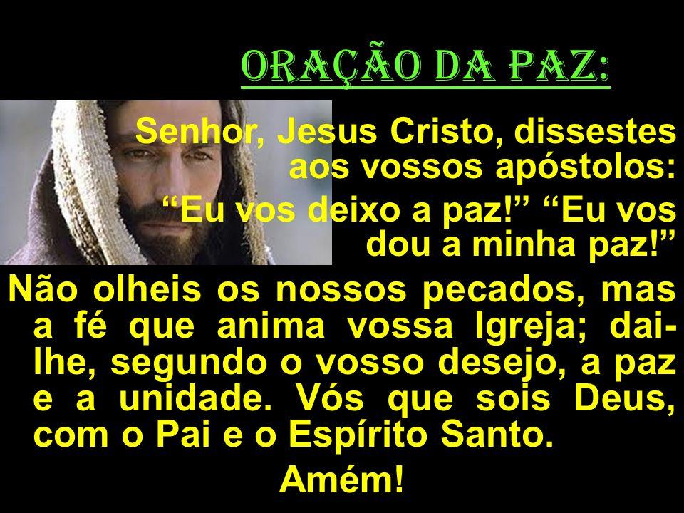 ORAÇÃO DA PAZ: Senhor, Jesus Cristo, dissestes aos vossos apóstolos: Eu vos deixo a paz! Eu vos dou a minha paz!