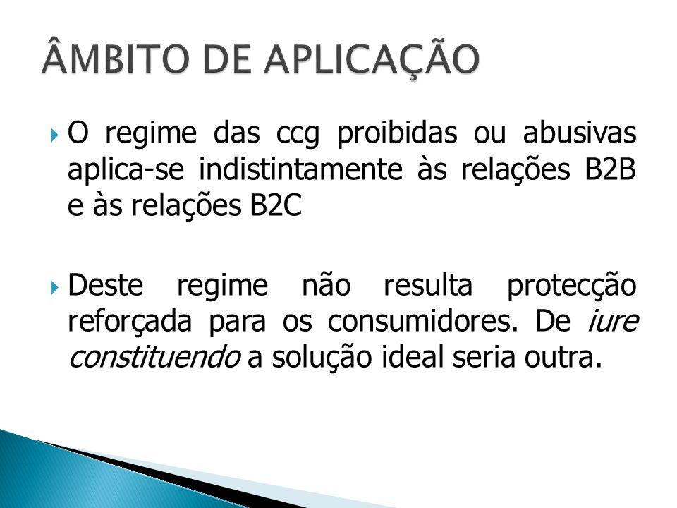 ÂMBITO DE APLICAÇÃO O regime das ccg proibidas ou abusivas aplica-se indistintamente às relações B2B e às relações B2C.