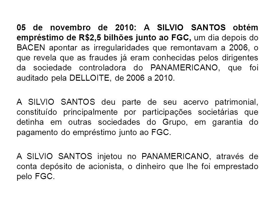 05 de novembro de 2010: A SILVIO SANTOS obtém empréstimo de R$2,5 bilhões junto ao FGC, um dia depois do BACEN apontar as irregularidades que remontavam a 2006, o que revela que as fraudes já eram conhecidas pelos dirigentes da sociedade controladora do PANAMERICANO, que foi auditado pela DELLOITE, de 2006 a 2010.