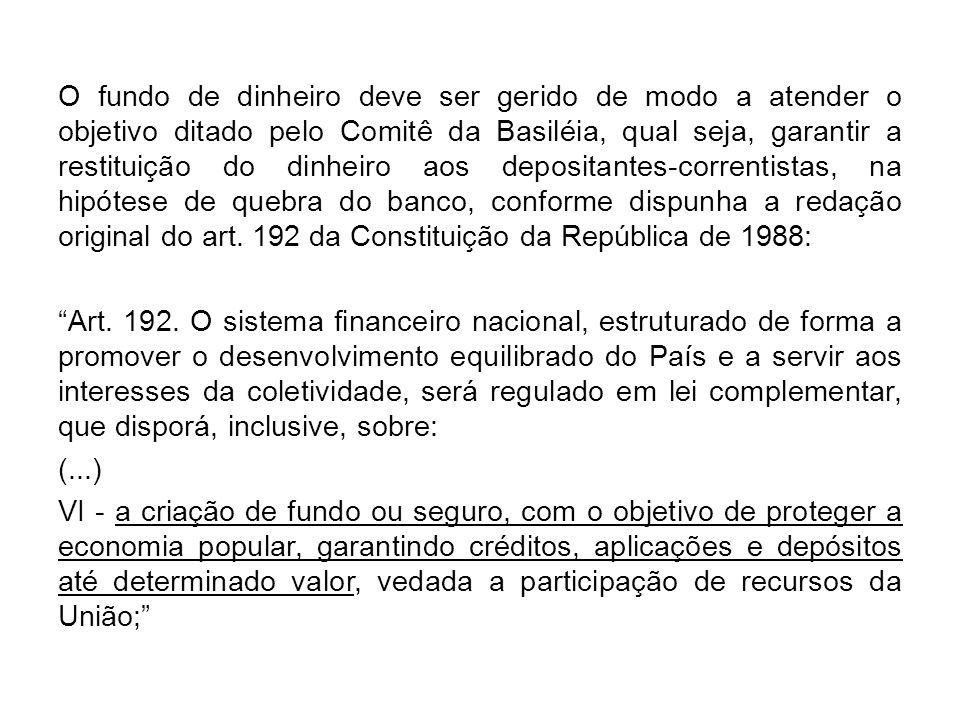 O fundo de dinheiro deve ser gerido de modo a atender o objetivo ditado pelo Comitê da Basiléia, qual seja, garantir a restituição do dinheiro aos depositantes-correntistas, na hipótese de quebra do banco, conforme dispunha a redação original do art. 192 da Constituição da República de 1988: