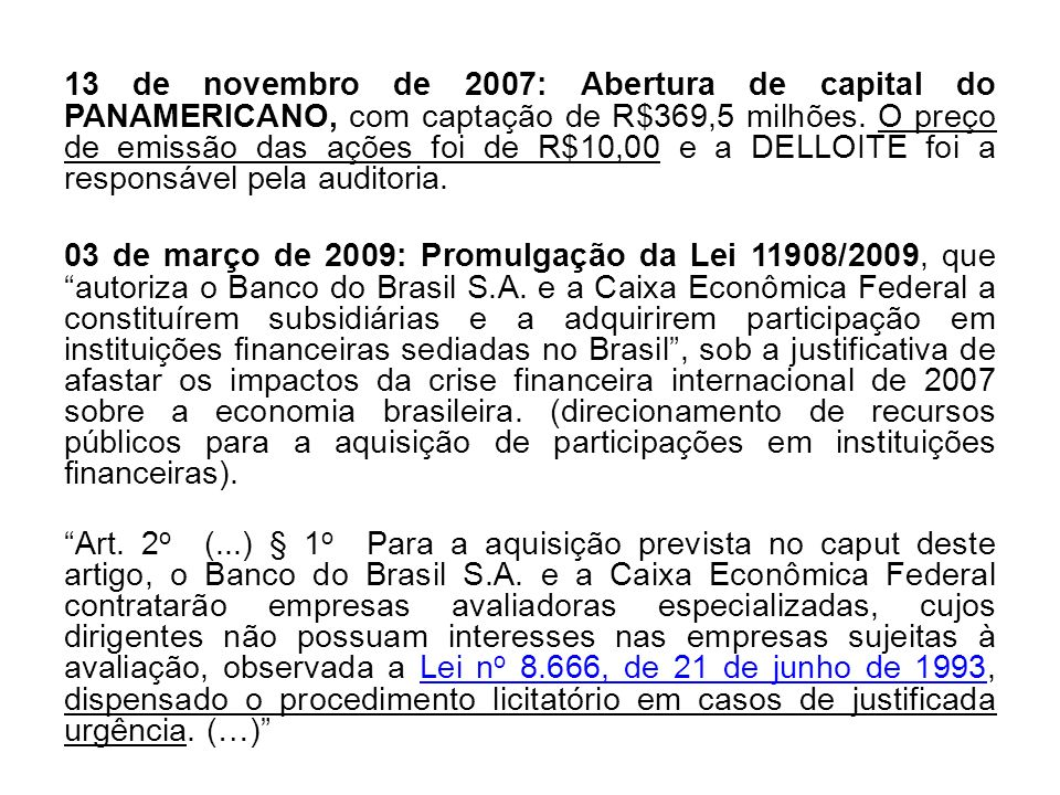 13 de novembro de 2007: Abertura de capital do PANAMERICANO, com captação de R$369,5 milhões. O preço de emissão das ações foi de R$10,00 e a DELLOITE foi a responsável pela auditoria.