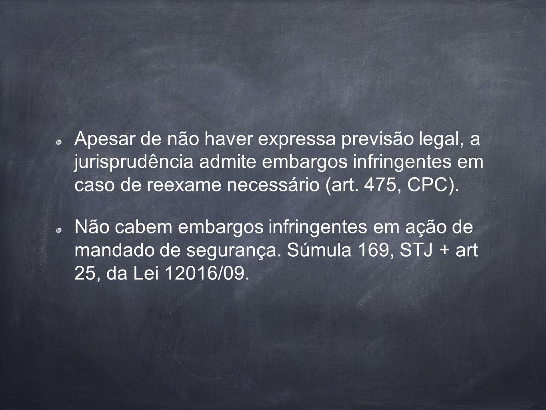 Apesar de não haver expressa previsão legal, a jurisprudência admite embargos infringentes em caso de reexame necessário (art. 475, CPC).