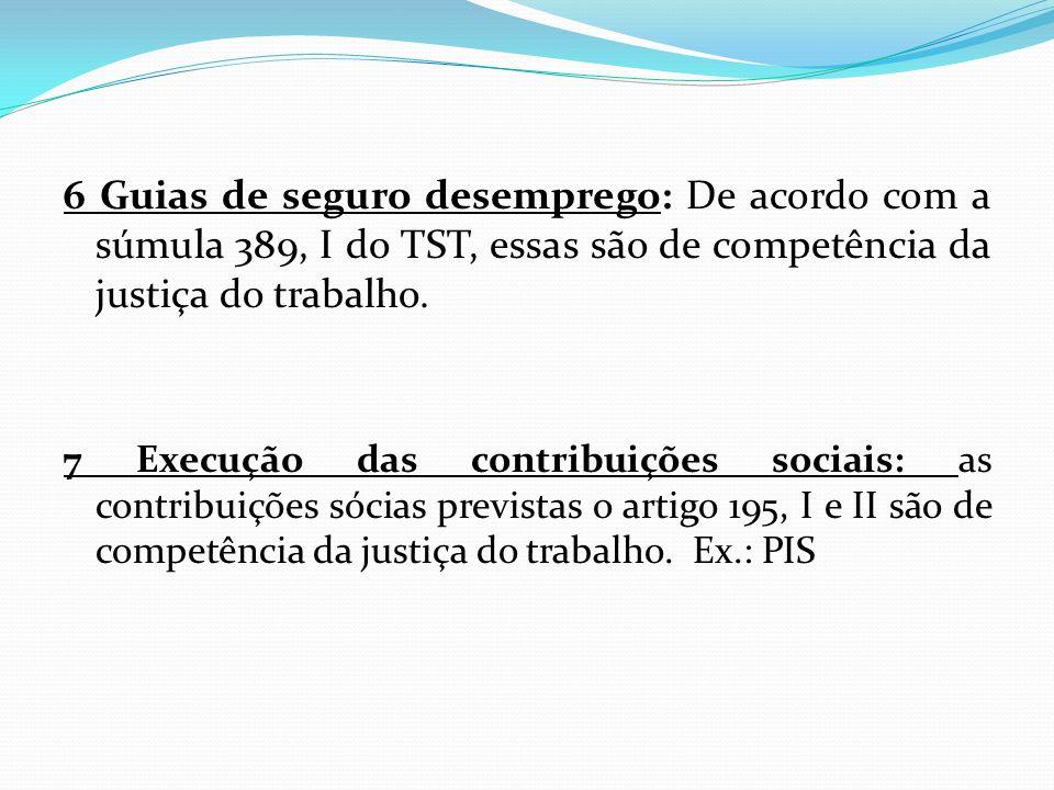 6 Guias de seguro desemprego: De acordo com a súmula 389, I do TST, essas são de competência da justiça do trabalho.