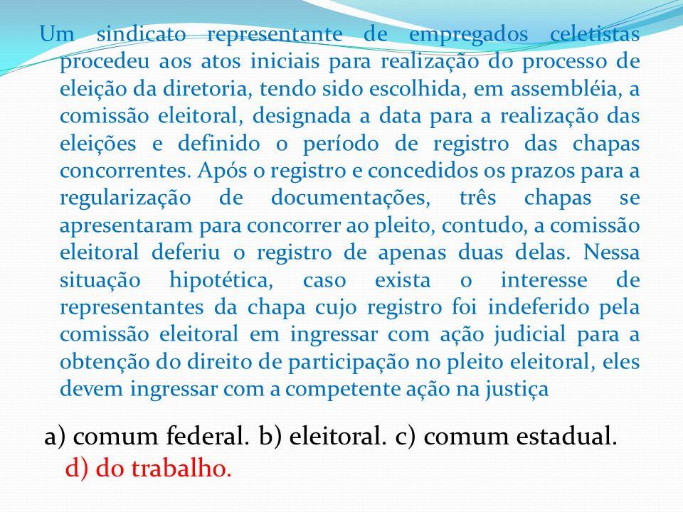 a) comum federal. b) eleitoral. c) comum estadual. d) do trabalho.