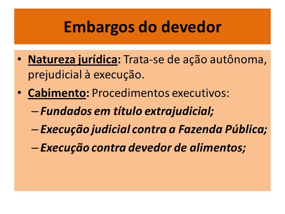 Embargos do devedor Natureza jurídica: Trata-se de ação autônoma, prejudicial à execução. Cabimento: Procedimentos executivos: