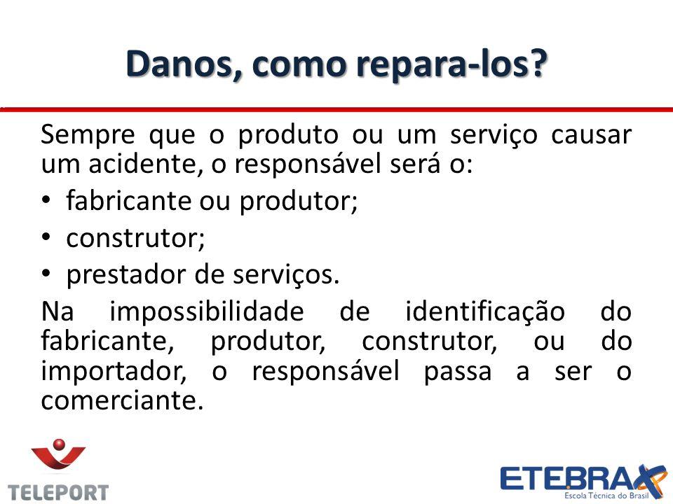 Danos, como repara-los Sempre que o produto ou um serviço causar um acidente, o responsável será o: