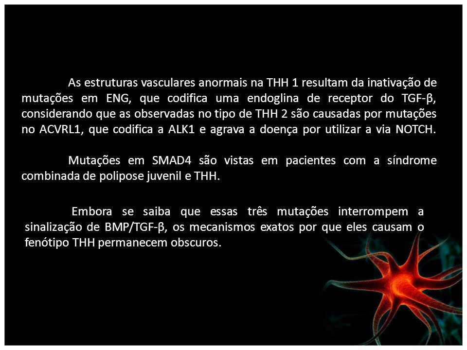 As estruturas vasculares anormais na THH 1 resultam da inativação de mutações em ENG, que codifica uma endoglina de receptor do TGF-β, considerando que as observadas no tipo de THH 2 são causadas por mutações no ACVRL1, que codifica a ALK1 e agrava a doença por utilizar a via NOTCH.