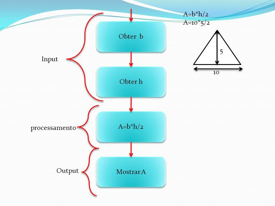 A=b*h/2 A=10*5/2 Obter b 5 Input Obter h 10 A=b*h/2 processamento Mostrar A Output
