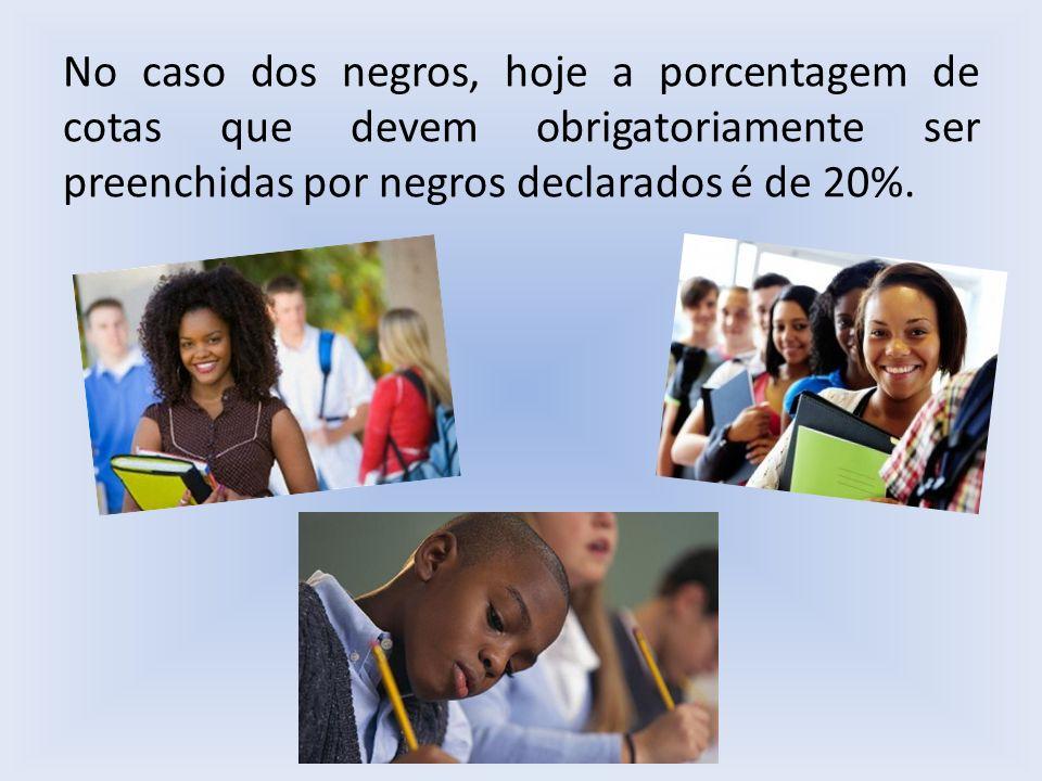 No caso dos negros, hoje a porcentagem de cotas que devem obrigatoriamente ser preenchidas por negros declarados é de 20%.