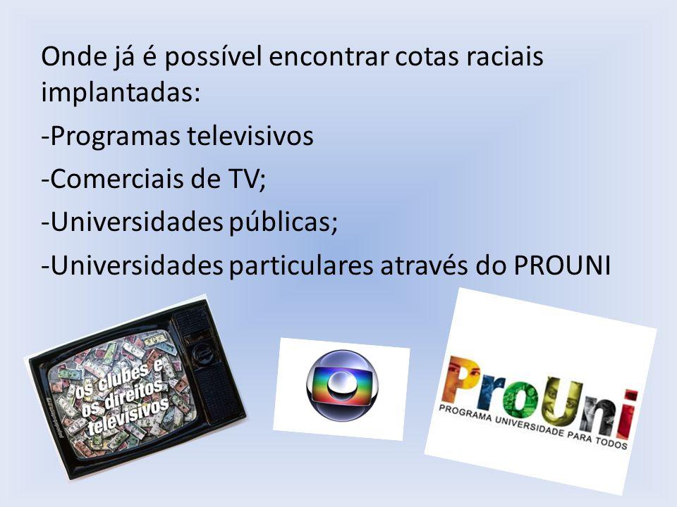 Onde já é possível encontrar cotas raciais implantadas: -Programas televisivos -Comerciais de TV; -Universidades públicas; -Universidades particulares através do PROUNI