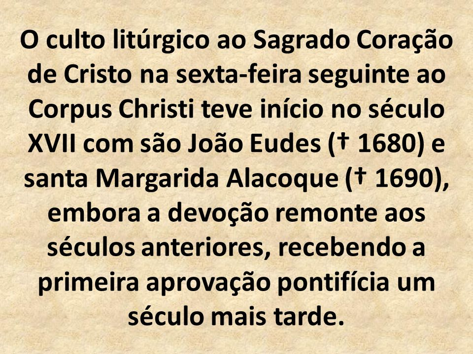 O culto litúrgico ao Sagrado Coração de Cristo na sexta-feira seguinte ao Corpus Christi teve início no século XVII com são João Eudes († 1680) e santa Margarida Alacoque († 1690), embora a devoção remonte aos séculos anteriores, recebendo a primeira aprovação pontifícia um século mais tarde.