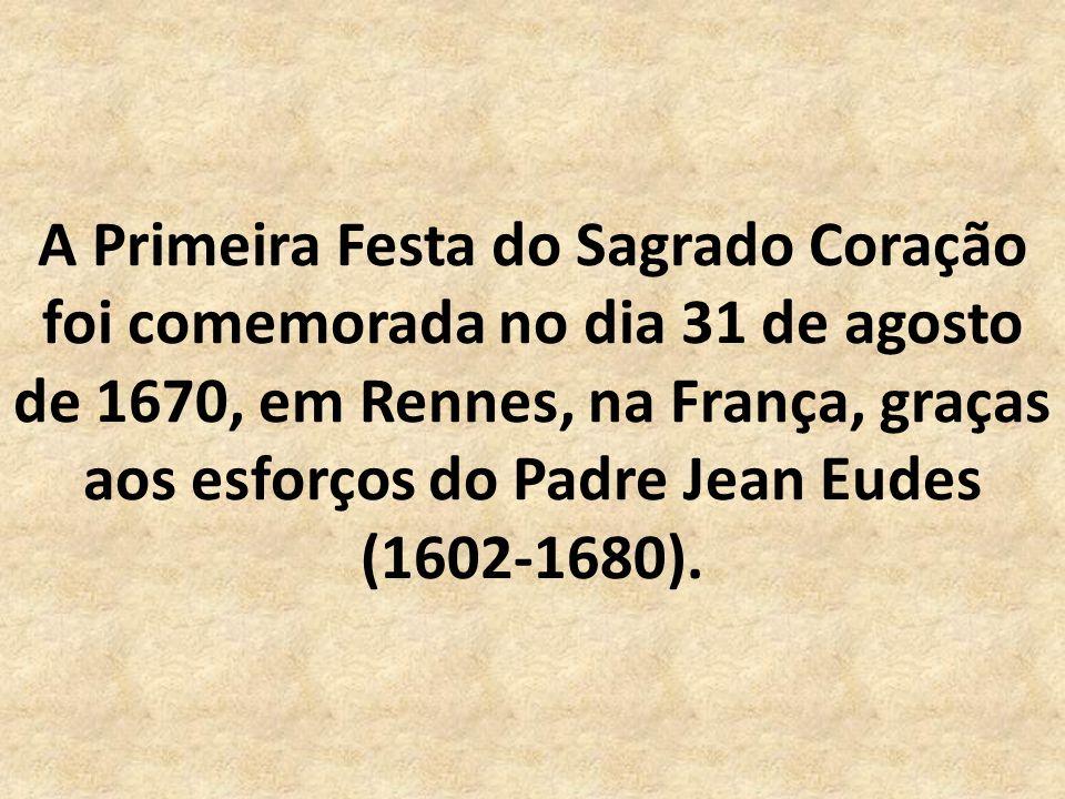 A Primeira Festa do Sagrado Coração foi comemorada no dia 31 de agosto de 1670, em Rennes, na França, graças aos esforços do Padre Jean Eudes (1602-1680).