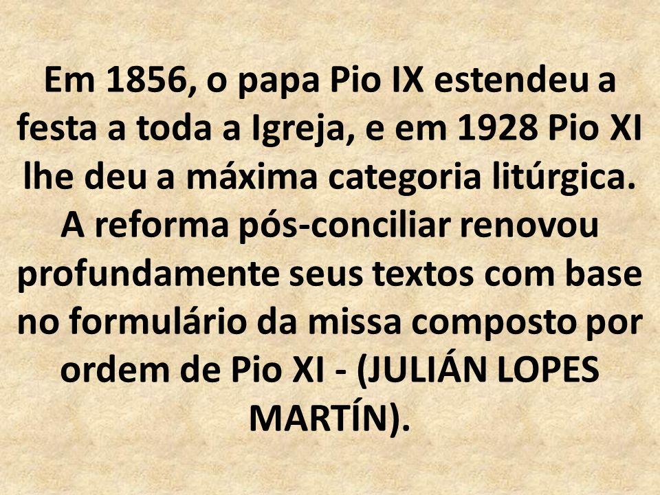 Em 1856, o papa Pio IX estendeu a festa a toda a Igreja, e em 1928 Pio XI lhe deu a máxima categoria litúrgica.