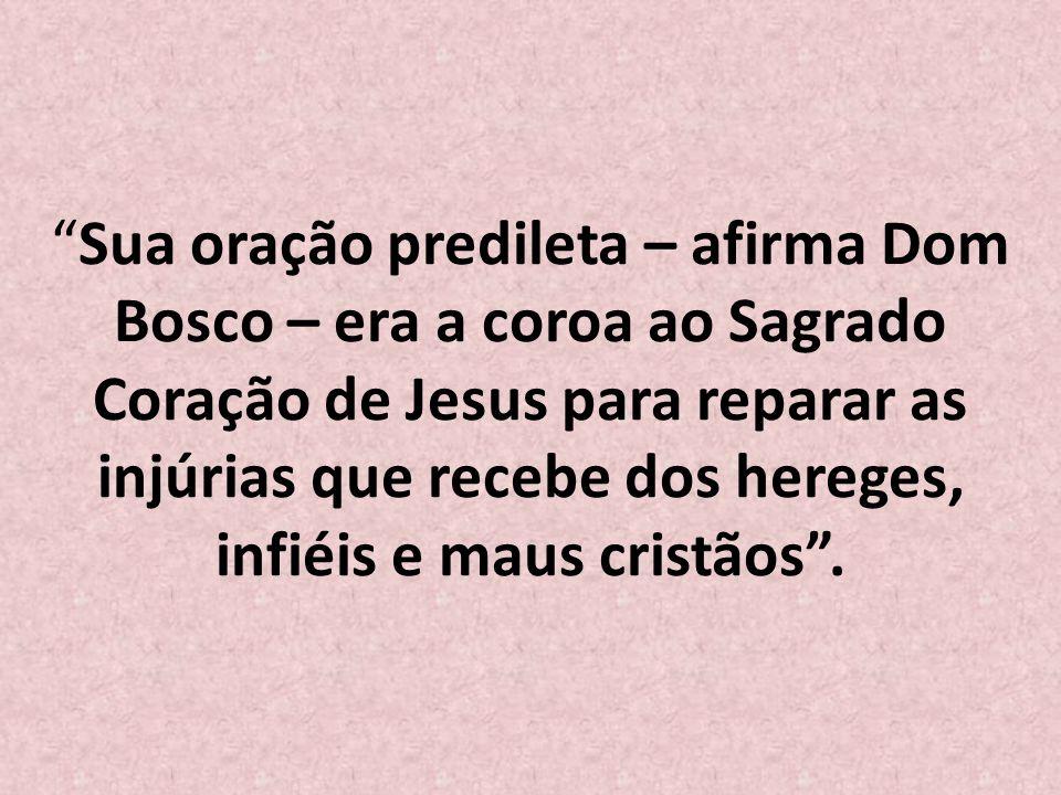 Sua oração predileta – afirma Dom Bosco – era a coroa ao Sagrado Coração de Jesus para reparar as injúrias que recebe dos hereges, infiéis e maus cristãos .