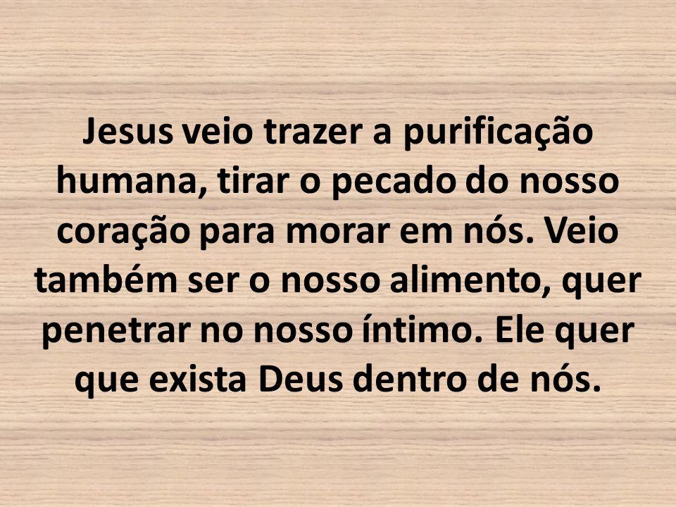Jesus veio trazer a purificação humana, tirar o pecado do nosso coração para morar em nós.