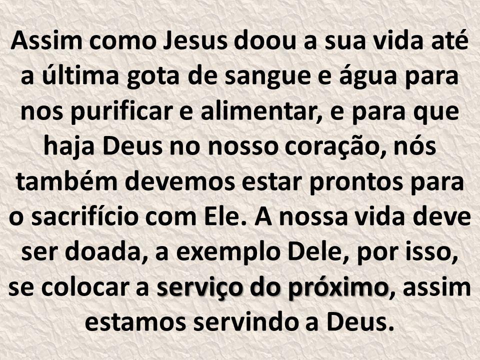 Assim como Jesus doou a sua vida até a última gota de sangue e água para nos purificar e alimentar, e para que haja Deus no nosso coração, nós também devemos estar prontos para o sacrifício com Ele.