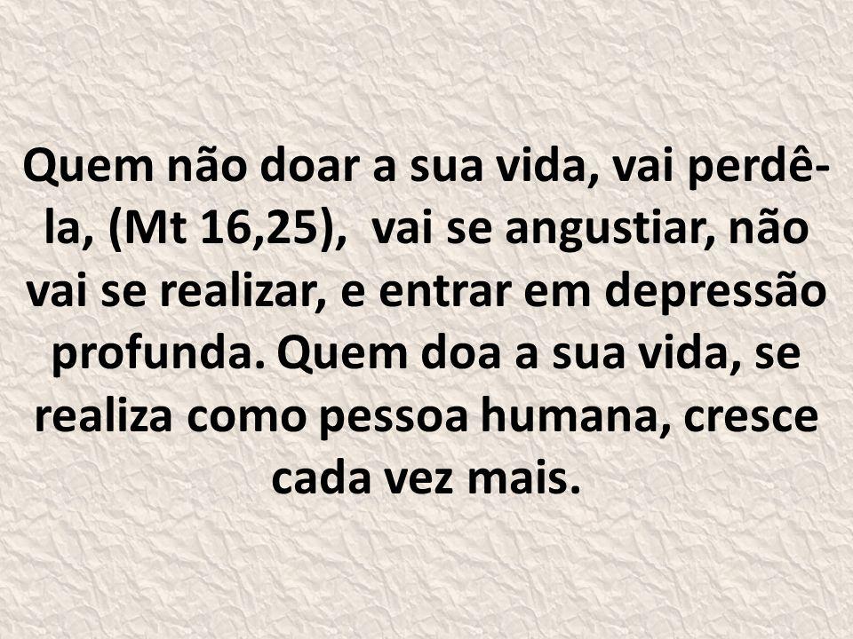Quem não doar a sua vida, vai perdê-la, (Mt 16,25), vai se angustiar, não vai se realizar, e entrar em depressão profunda.