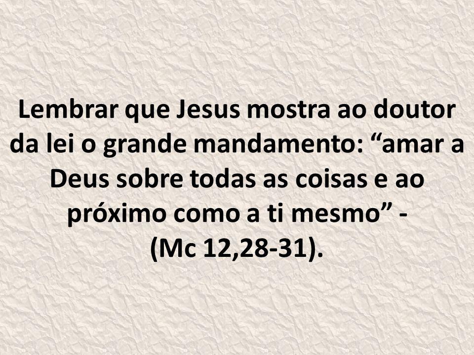 Lembrar que Jesus mostra ao doutor da lei o grande mandamento: amar a Deus sobre todas as coisas e ao próximo como a ti mesmo - (Mc 12,28-31).