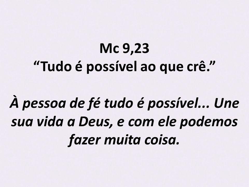 Mc 9,23 Tudo é possível ao que crê. À pessoa de fé tudo é possível