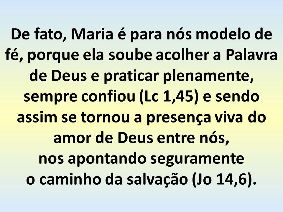 De fato, Maria é para nós modelo de fé, porque ela soube acolher a Palavra de Deus e praticar plenamente, sempre confiou (Lc 1,45) e sendo assim se tornou a presença viva do amor de Deus entre nós, nos apontando seguramente o caminho da salvação (Jo 14,6).