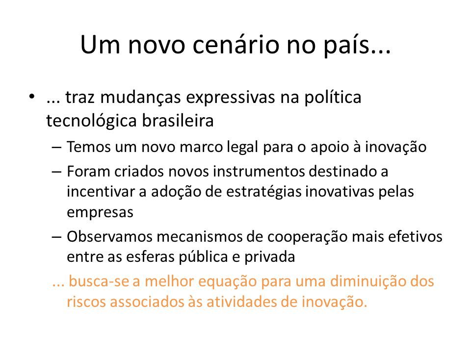 Um novo cenário no país... ... traz mudanças expressivas na política tecnológica brasileira. Temos um novo marco legal para o apoio à inovação.