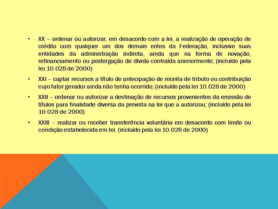 XX – ordenar ou autorizar, em desacordo com a lei, a realização de operação de crédito com qualquer um dos demais entes da Federação, inclusive suas entidades da administração indireta, ainda que na forma de novação, refinanciamento ou postergação de dívida contraída aneriormente; (incluído pela lei 10.028 de 2000)