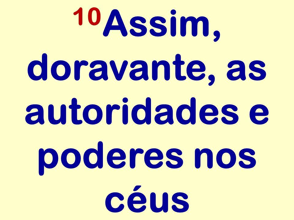 10Assim, doravante, as autoridades e poderes nos céus