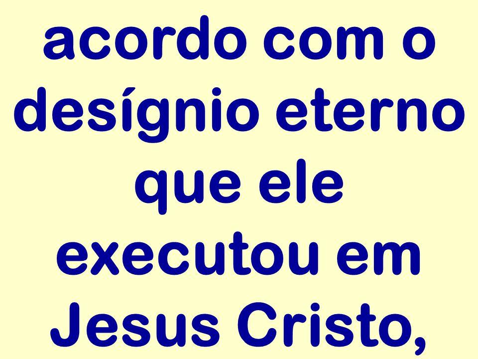 acordo com o desígnio eterno que ele executou em Jesus Cristo,
