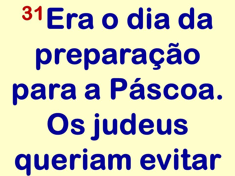 31Era o dia da preparação para a Páscoa. Os judeus queriam evitar