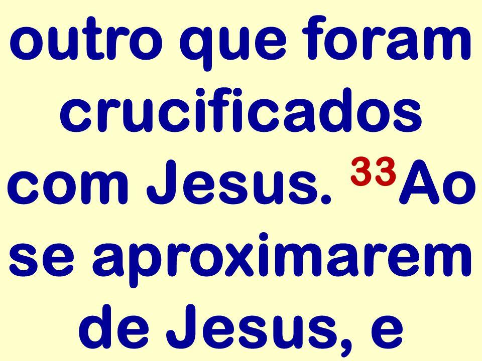 outro que foram crucificados com Jesus. 33Ao se aproximarem de Jesus, e