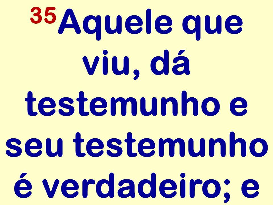 35Aquele que viu, dá testemunho e seu testemunho é verdadeiro; e