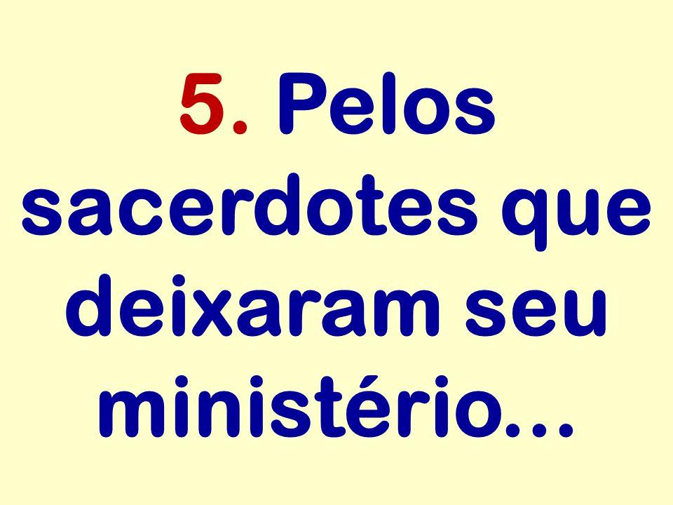 5. Pelos sacerdotes que deixaram seu ministério...