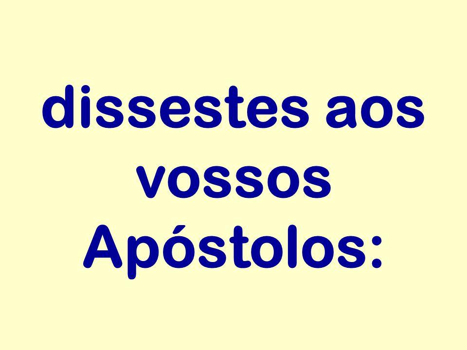 dissestes aos vossos Apóstolos: