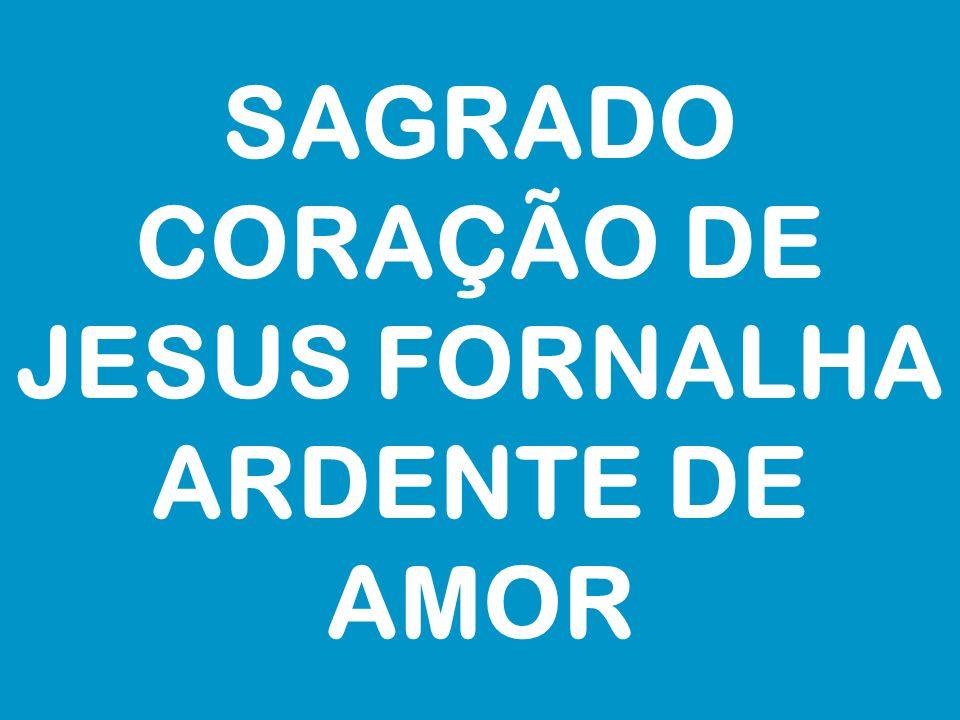 SAGRADO CORAÇÃO DE JESUS FORNALHA ARDENTE DE AMOR