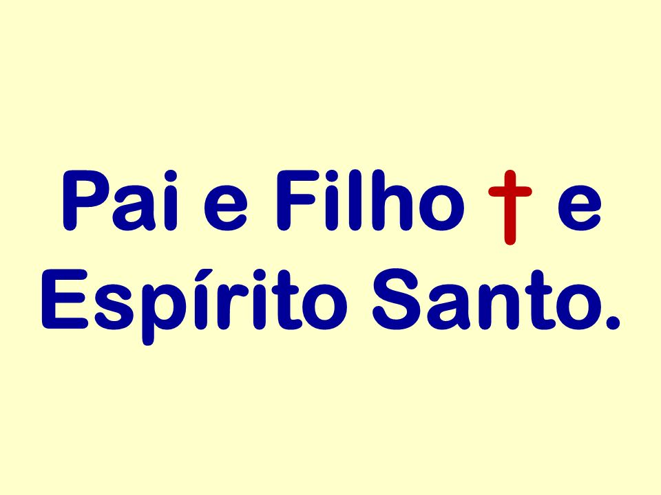 Pai e Filho † e Espírito Santo.