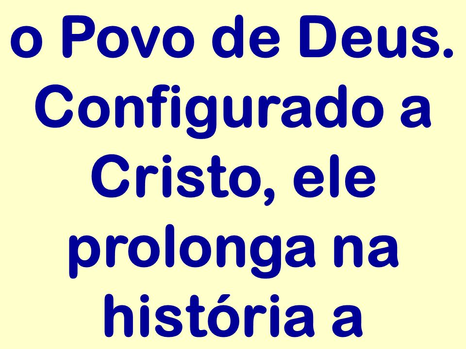 o Povo de Deus. Configurado a Cristo, ele prolonga na história a