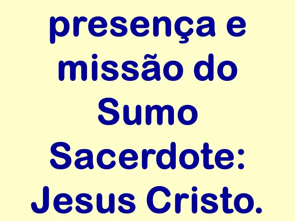 presença e missão do Sumo Sacerdote: Jesus Cristo.