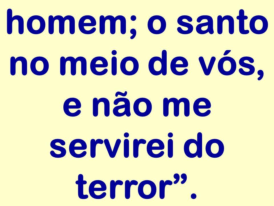 homem; o santo no meio de vós, e não me servirei do terror .