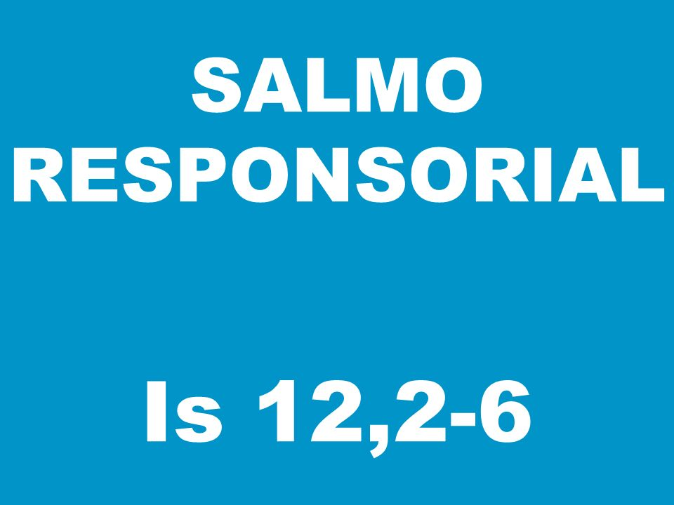 SALMO RESPONSORIAL Is 12,2-6