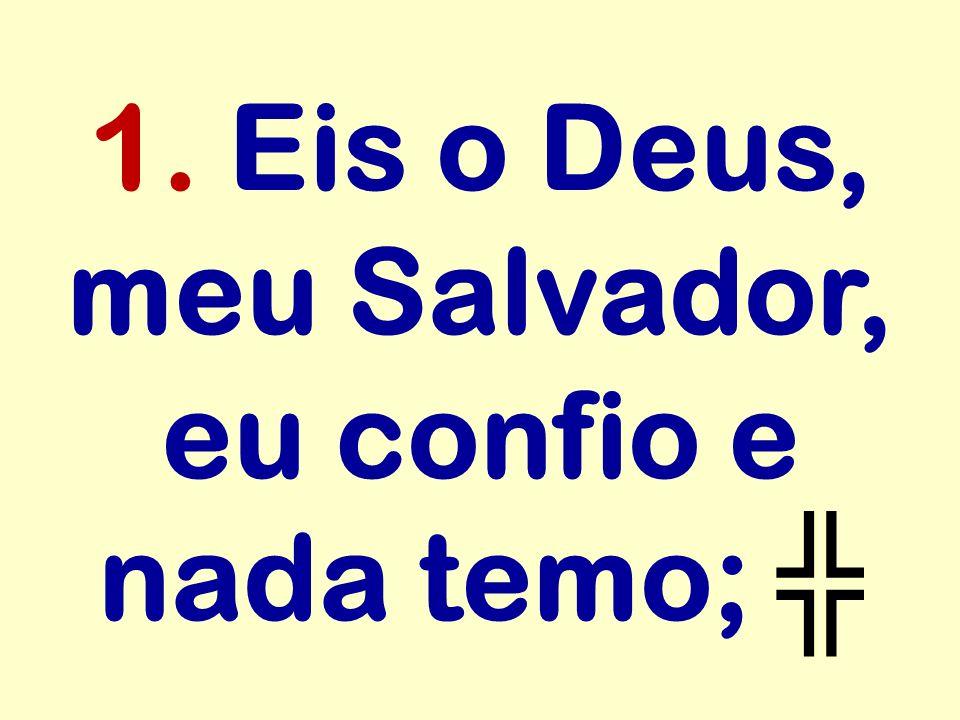 1. Eis o Deus, meu Salvador, eu confio e nada temo; ╬