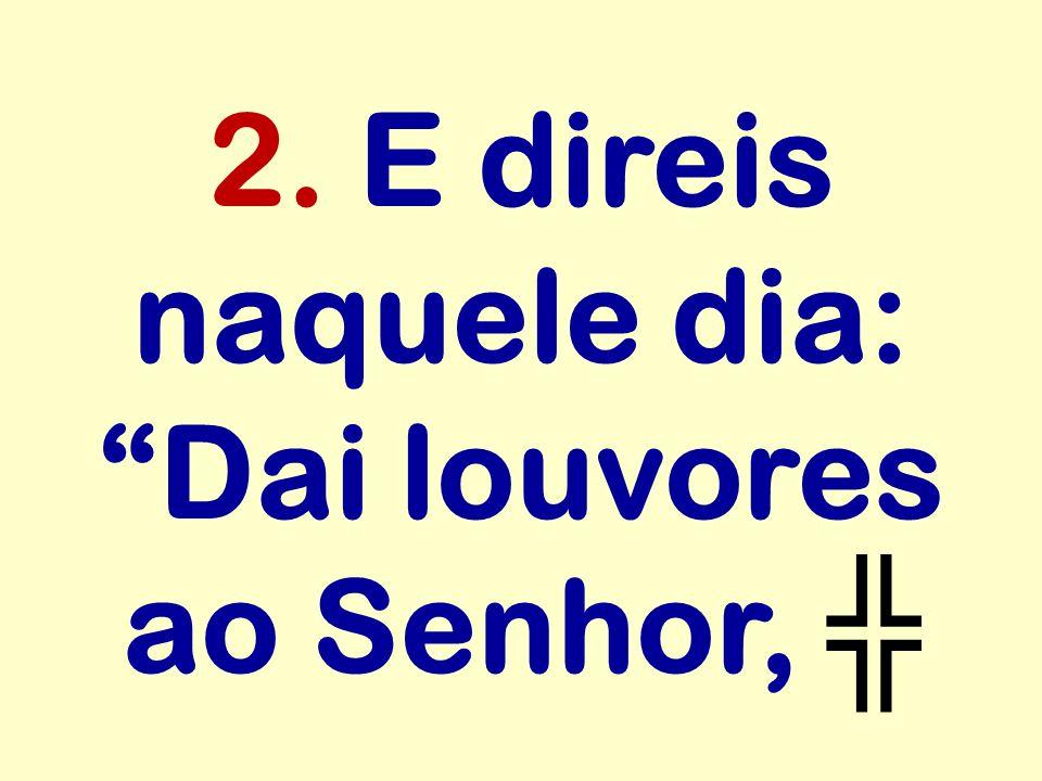 2. E direis naquele dia: Dai louvores ao Senhor, ╬