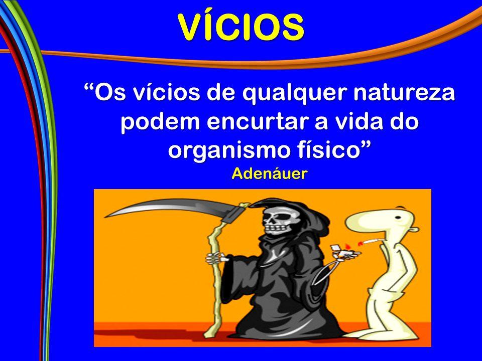 VÍCIOS Os vícios de qualquer natureza podem encurtar a vida do organismo físico Adenáuer