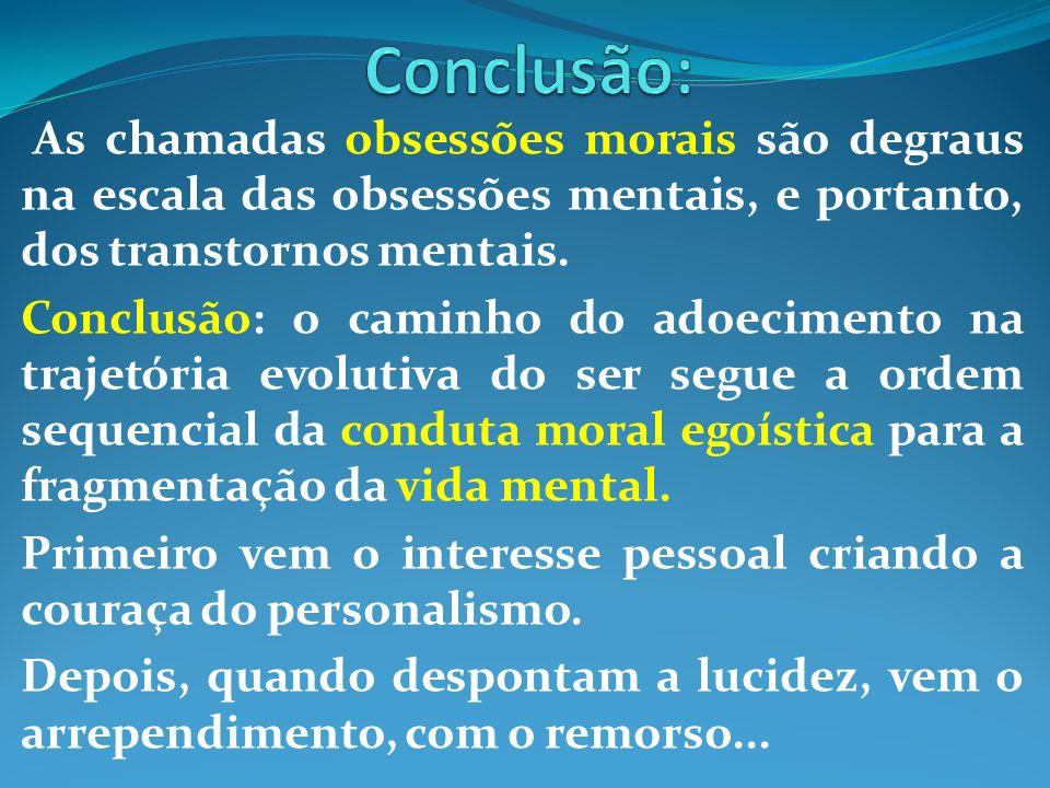 Conclusão: As chamadas obsessões morais são degraus na escala das obsessões mentais, e portanto, dos transtornos mentais.