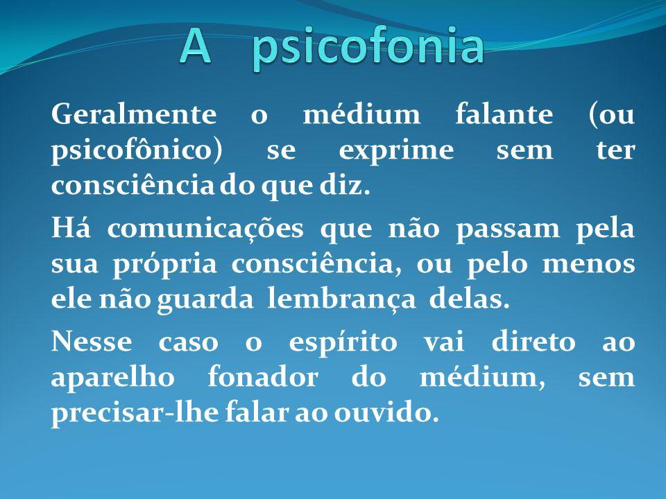A psicofonia Geralmente o médium falante (ou psicofônico) se exprime sem ter consciência do que diz.